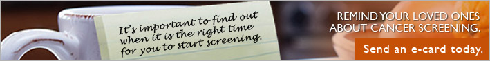 It's important to find out when it is the right time for you to start screening.  Remind your loved ones about cancer screening.  Send an e-card today.